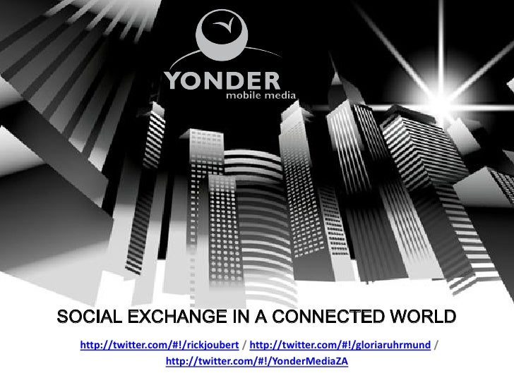 SOCIAL EXCHANGE IN A CONNECTED WORLD  http://twitter.com/#!/rickjoubert / http://twitter.com/#!/gloriaruhrmund /          ...