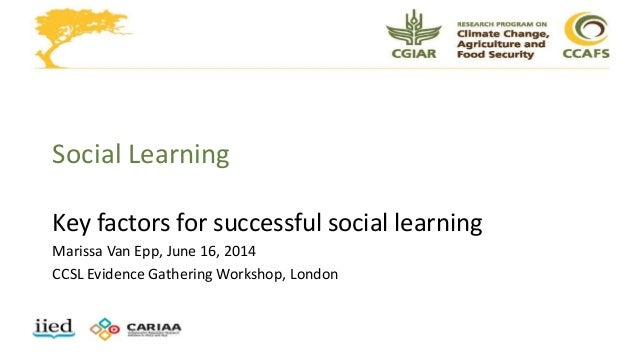 Social Learning Key factors for successful social learning Marissa Van Epp, June 16, 2014 CCSL Evidence Gathering Workshop...