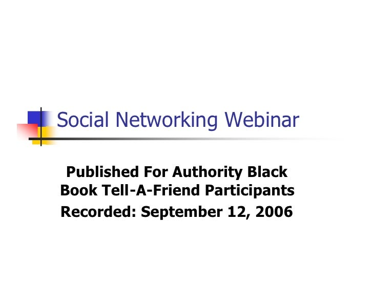 Social Networking Webinar   Published For Authority Black Book Tell-A-Friend Participants Recorded: September 12, 2006