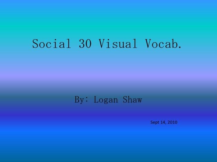 Social 30 Visual Vocab.<br />By: Logan Shaw<br />                      Sept 14, 2010<br />