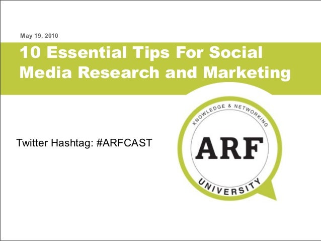 10 Essential Tips For Social Media Research and Marketing May 19, 2010 Twitter Hashtag: #ARFCAST