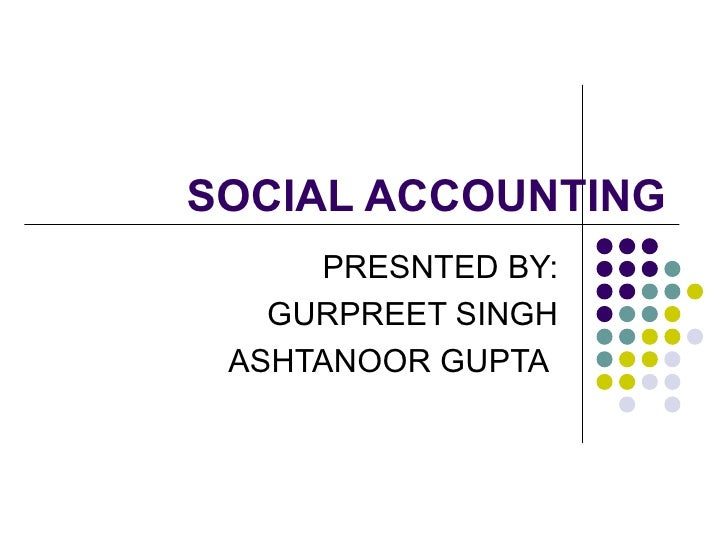 SOCIAL ACCOUNTING PRESNTED BY: GURPREET SINGH ASHTANOOR GUPTA