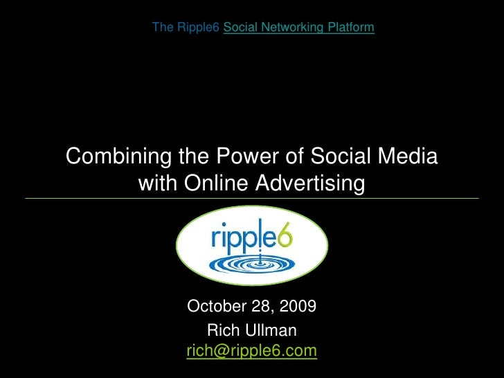 Combining the Power of Social Media with Online Advertising<br />The Ripple6 Social Networking Platform<br />October 28, 2...