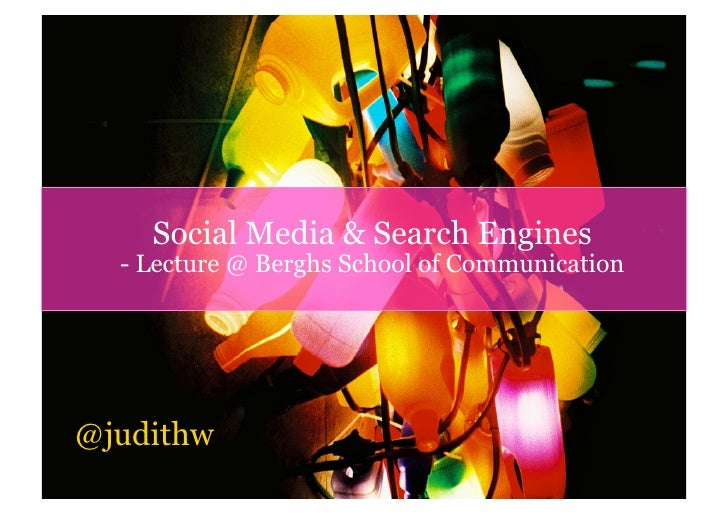 Social Media & Search Engines   - Lecture @ Berghs School of Communication     @judithw