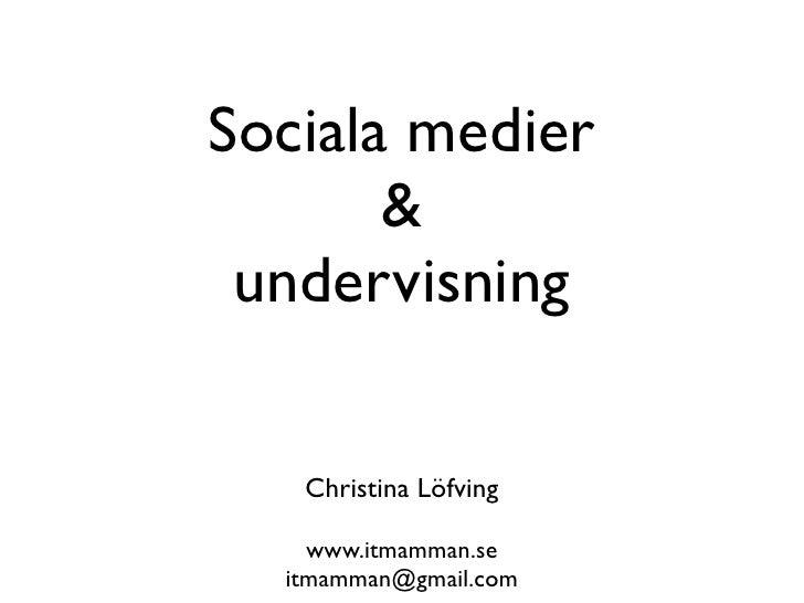 Sociala medier       & undervisning   Christina Löfving    www.itmamman.se  itmamman@gmail.com