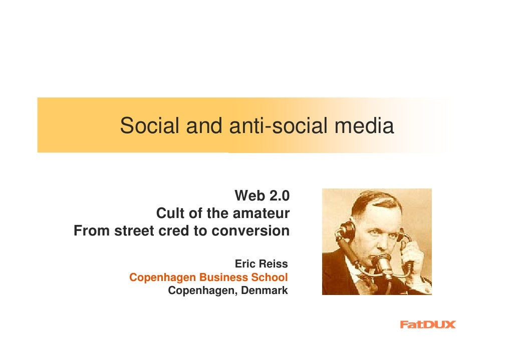 Social and anti-social media                          Web 2.0            Cult of the amateur From street cred to conversio...