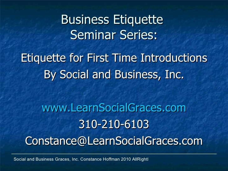 Business Etiquette  Seminar Series: <ul><li>Etiquette for First Time Introductions </li></ul><ul><li>By Social and Busines...