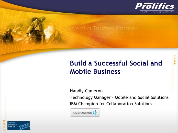 Build a Successful Social andMobile BusinessHandly CameronTechnology Manager – Mobile and Social SolutionsIBM Champion for...