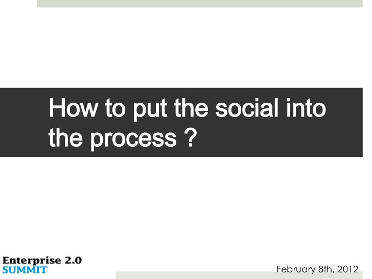 How to put the social intothe process ?                     February 8th, 2012