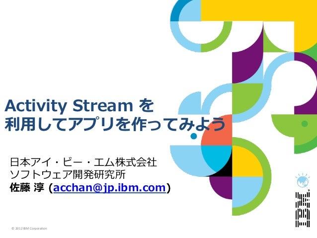 Activity Stream を利利⽤用してアプリを作ってみよう⽇日本アイ・ビー・エム株式会社ソフトウェア開発研究所佐藤 淳 (acchan@jp.ibm.com)© 2012 IBM Corpora.on