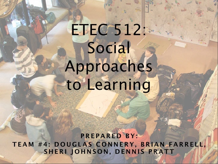ETEC 512:              Social           Approaches           to Learning                 PREPARED BY: TEAM #4: DOUGLAS CON...
