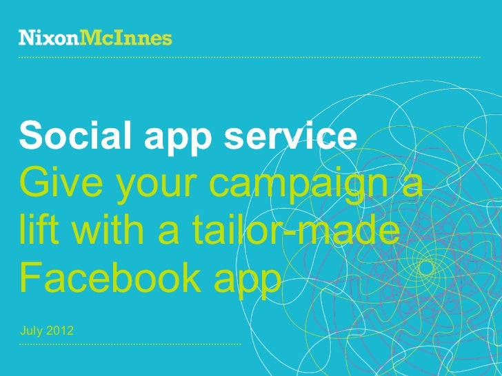 Social app serviceGive your campaign alift with a tailor-madeFacebook appJuly 20121   NixonMcInnes, Social app service   J...