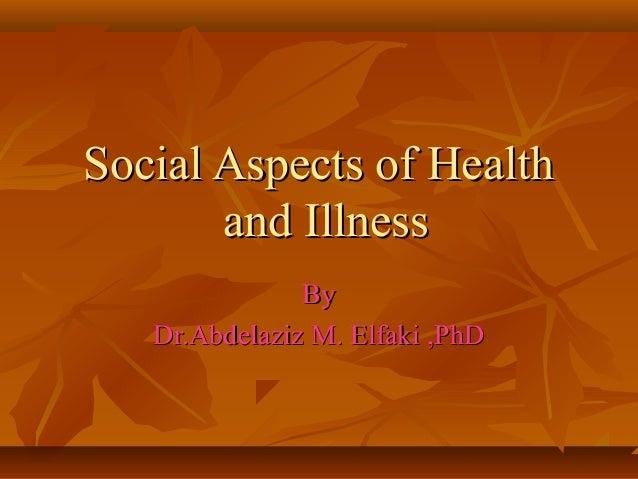 Social Aspects of HealthSocial Aspects of Health and Illnessand Illness ByBy Dr.Abdelaziz M. Elfaki ,PhDDr.Abdelaziz M. El...