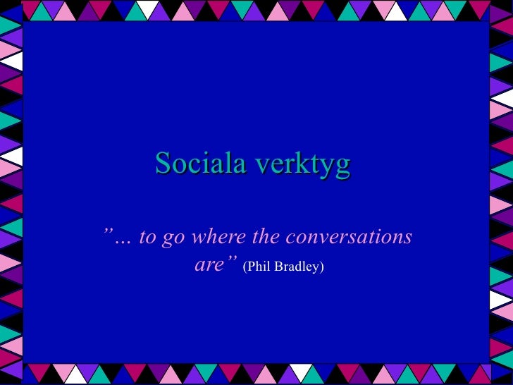 "Sociala verktyg  ""… to go  where  the  conversations  are""   (Phil Bradley)"