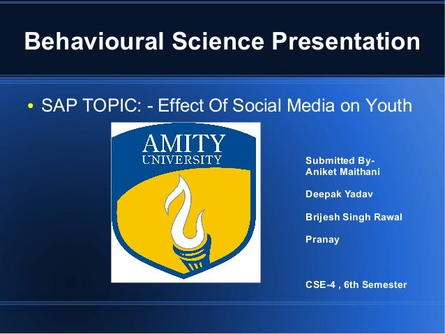 Behavioural Science Presentation ●  SAP TOPIC: - Effect Of Social Media on Youth Submitted ByAniket Maithani Deepak Yadav ...