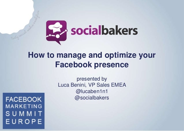 How to manage and optimize your Facebook presence presented by Luca Benini, VP Sales EMEA @lucaben1n1 @socialbakers