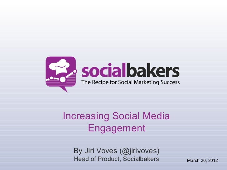 Increasing Social Media     Engagement  By Jiri Voves (@jirivoves)  Head of Product, Socialbakers   March 20, 2012