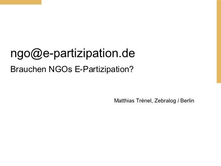 [email_address] Brauchen NGOs E-Partizipation? Matthias Tr énel, Zebralog / Berlin