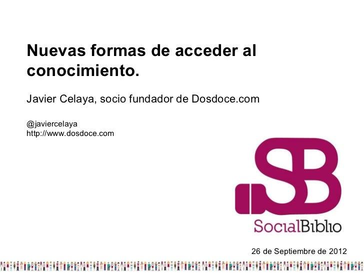 Nuevas formas de acceder alconocimiento.Javier Celaya, socio fundador de Dosdoce.com@javiercelayahttp://www.dosdoce.com   ...