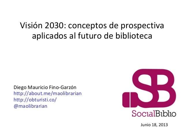 Visión 2030: conceptos de prospectivaaplicados al futuro de bibliotecaDiego Mauricio Fino-Garzónhttp://about.me/maolibrari...