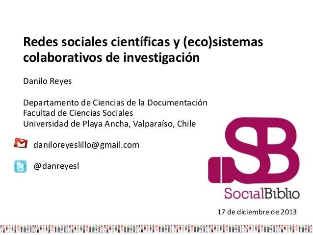 Redes sociales científicas y (eco)sistemas colaborativos de investigación Danilo Reyes Departamento de Ciencias de la Docu...