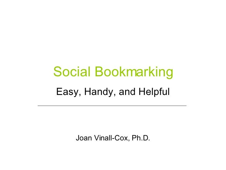 Social Bookmarking Easy, Handy, and Helpful Joan Vinall-Cox, Ph.D.