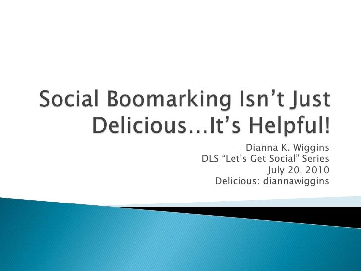 """Social Boomarking Isn't Just Delicious…It's Helpful!<br />Dianna K. Wiggins<br />DLS """"Let's Get Social"""" Series<br />July 2..."""