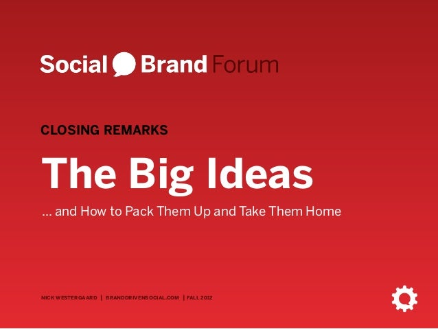 CLOSING REMARKSThe Big Ideas... and How to Pack Them Up and Take Them Homenick westergaard | branddrivensocial.com | fall ...
