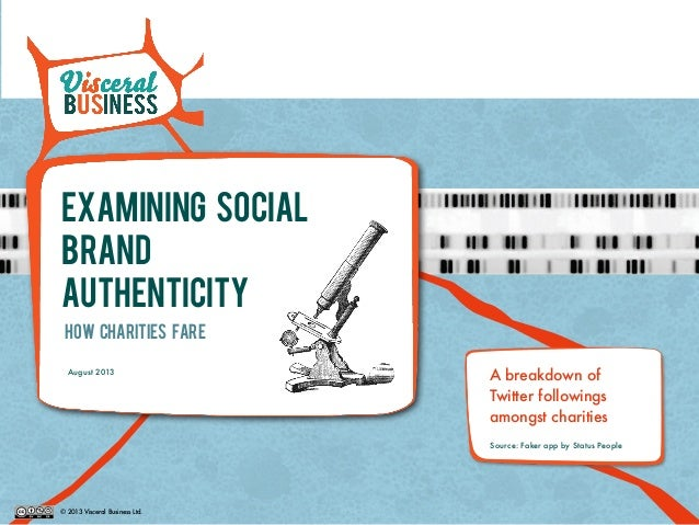 © 2013 Visceral Business Ltd. Examining SOCIAL BRAND AUTHENTICITY How CHARITIES Fare August 2013 A breakdown of Twitter fo...