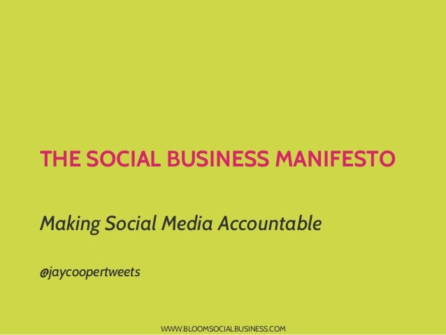 THE SOCIAL BUSINESS MANIFESTO Making Social Media Accountable @jaycoopertweets  WWW.BLOOMSOCIALBUSINESS.COM