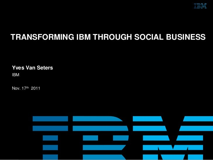 TRANSFORMING IBM THROUGH SOCIAL BUSINESSYves Van SetersIBMNov. 17th 2011