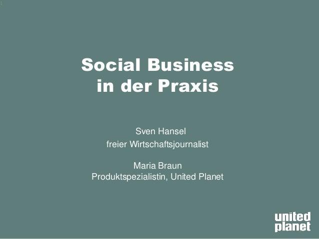 1 Social Business in der Praxis Sven Hansel freier Wirtschaftsjournalist Maria Braun Produktspezialistin, United Planet 1