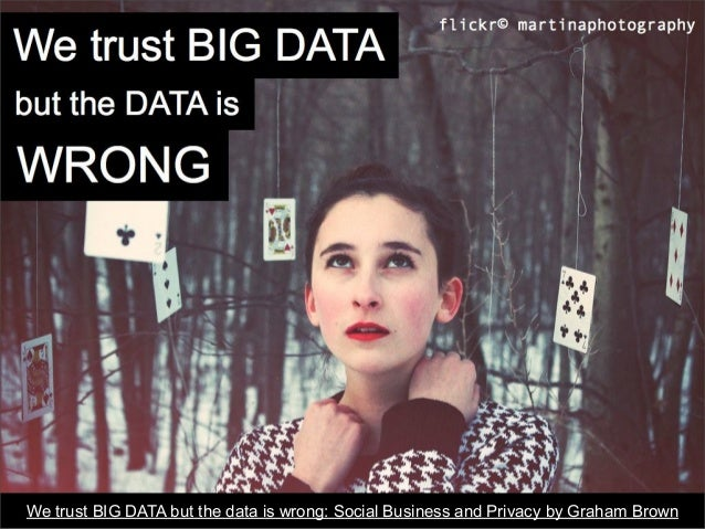 We trust BIG DATA but the data is wrong: Social Business and Privacy by Graham Brown