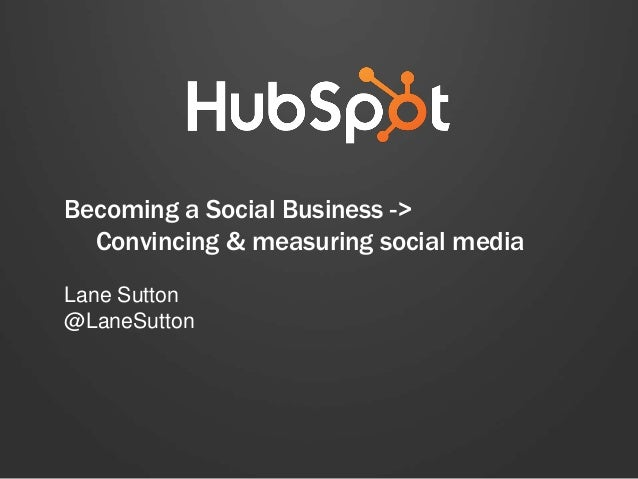 Becoming a Social Business -> Convincing & measuring social media Lane Sutton @LaneSutton