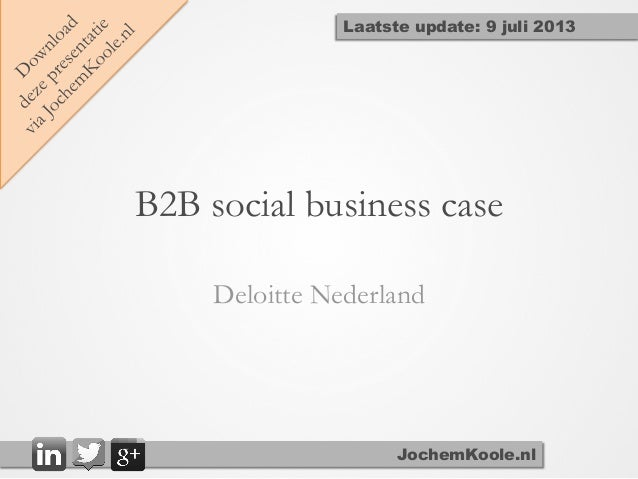B2B social business case Deloitte Nederland JochemKoole.nl Laatste update: 9 juli 2013