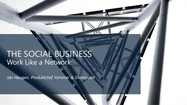 THE SOCIAL BUSINESS Work Like a Network Jon Haugen, Produktchef Yammer & Sharepoint