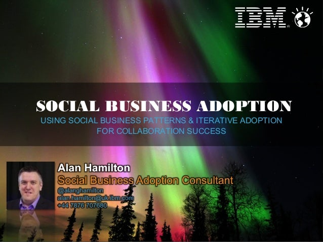 SOCIAL BUSINESS ADOPTION USING SOCIAL BUSINESS PATTERNS & ITERATIVE ADOPTION FOR COLLABORATION SUCCESS  1  © 2013 IBM Corp...