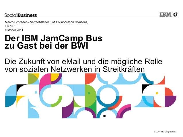© 2011 IBM Corporation Der IBM JamCamp Bus zu Gast bei der BWI Die Zukunft von eMail und die mögliche Rolle von sozialen N...