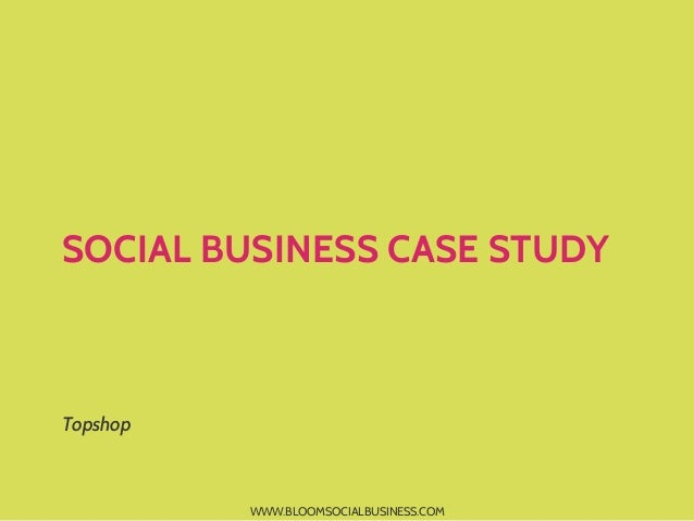 SOCIAL BUSINESS CASE STUDYTopshop          WWW.BLOOMSOCIALBUSINESS.COM