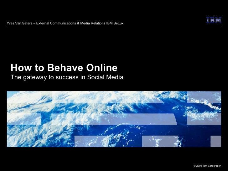 Yves Van Seters – External Communications & Media Relations IBM BeLux How to Behave Online The gateway to success in Socia...