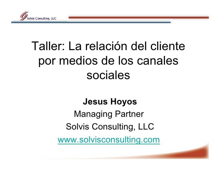 Taller: La relación del cliente  por medios de los canales            sociales            Jesus Hoyos         Managing Par...