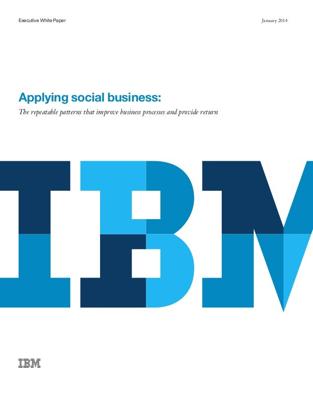 Executive White Paper  Applying social business: The repeatable patterns that improve business processes and provide retur...