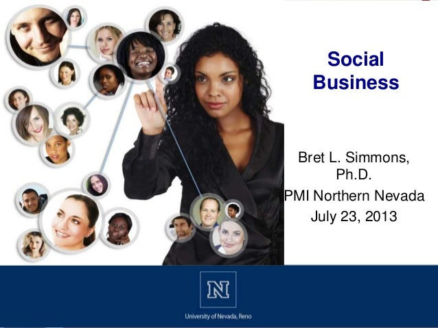 Bret L. Simmons, Ph.D. PMI Northern Nevada July 23, 2013 Social Business