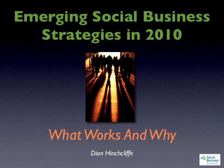 Emerging Social Business   Strategies in 2010         What Works And Why           Dion Hinchcliffe
