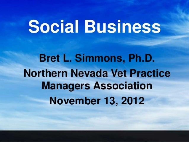 Social Business  Bret L. Simmons, Ph.D.Northern Nevada Vet Practice   Managers Association     November 13, 2012