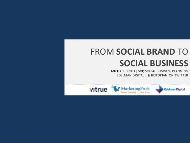FROM SOCIAL BRAND TO SOCIAL BUSINESS MICHAEL BRITO | SVP, SOCIAL BUSINESS PLANNING EDELMAN DIGITAL | @BRITOPIAN ON TWITTER