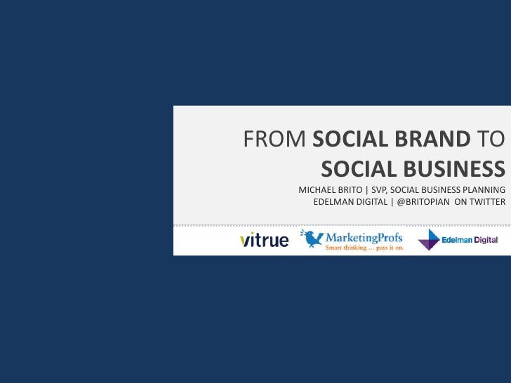 FROM SOCIAL BRAND TO SOCIAL BUSINESS<br />MICHAEL BRITO | SVP, SOCIAL BUSINESS PLANNING<br />EDELMAN DIGITAL | @BRITOPIAN ...