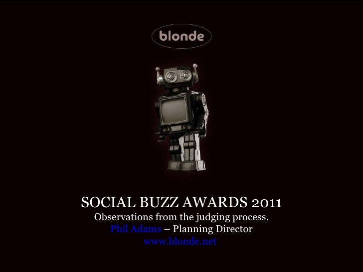 SOCIAL BUZZ AWARDS 2011 Observations from the judging process. Phil Adams  – Planning Director www.blonde.net