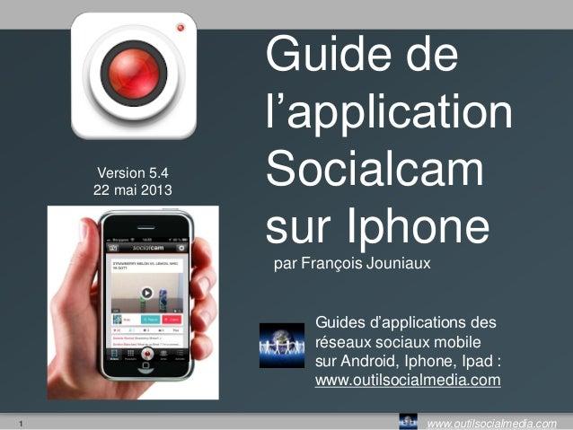 1 www.outilsocialmedia.comVersion 5.322 mai 2013Guide del'applicationSocialcamsur Iphonepar François JouniauxGuides d'appl...