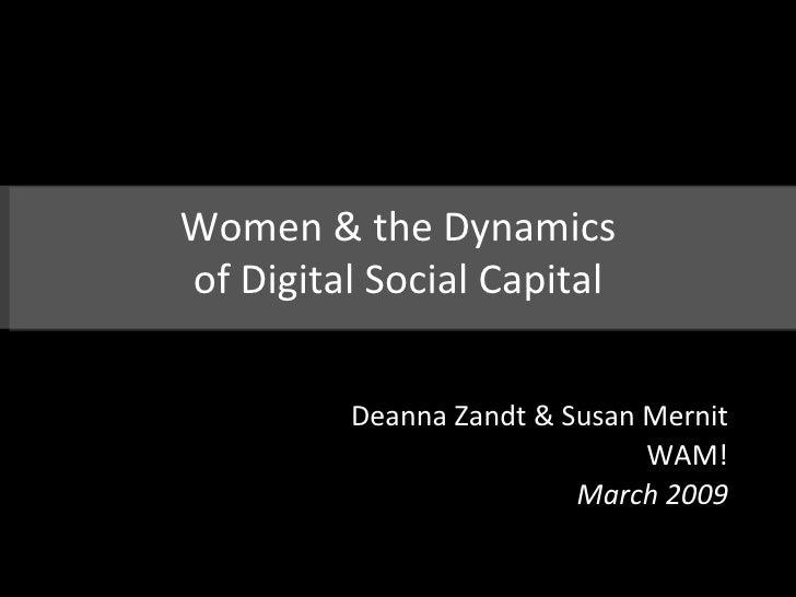 Women & the Dynamics of Digital Social Capital Deanna Zandt & Susan Mernit WAM! March 2009